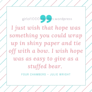 I just wish that hope was something you could wrap up in shiny paper and tie off with a bow. I wish hope was as easy to give as a stuffed bear.