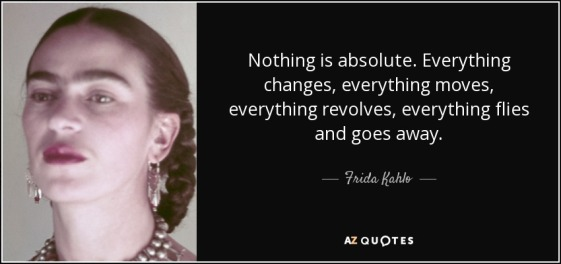 quote-nothing-is-absolute-everything-changes-everything-moves-everything-revolves-everything-frida-kahlo-51-11-54  | Girl of 1000 Wonders